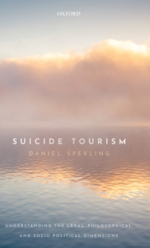 Suicide Tourism : Understanding the Legal, Philosophical, and Socio-Political Dimensions, Hardback Book
