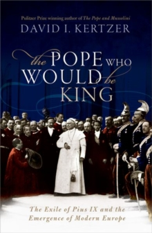 The Pope Who Would Be King : The Exile of Pius IX and the Emergence of Modern Europe, Hardback Book