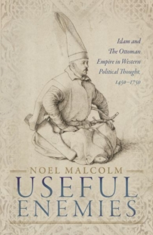 Useful Enemies : Islam and The Ottoman Empire in Western Political Thought, 1450-1750, Hardback Book