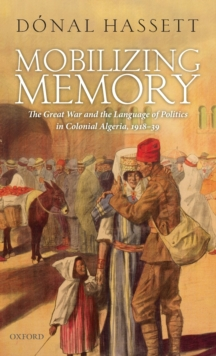Mobilizing Memory : The Great War and the Language of Politics in Colonial Algeria, 1918-1939, Hardback Book