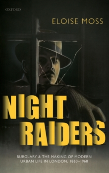 Night Raiders : Burglary and the Making of Modern Urban Life in London, 1860-1968, Hardback Book