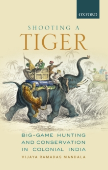 Shooting a Tiger : Big-Game Hunting and Conservation in Colonial India, EPUB eBook