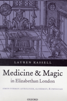 Medicine and Magic in Elizabethan London : Simon Forman: Astrologer, Alchemist, and Physician, Paperback / softback Book