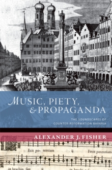Music, Piety, and Propaganda : The Soundscapes of Counter-Reformation Bavaria, PDF eBook