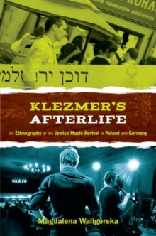 Klezmer's Afterlife : An Ethnography of the Jewish Music Revival in Poland and Germany, Paperback / softback Book