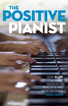 The Positive Pianist : How Flow Can Bring Passion to Practice and Performance, PDF eBook