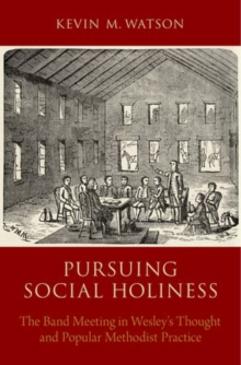 Pursuing Social Holiness : The Band Meeting in Wesley's Thought and Popular Methodist Practice, Hardback Book