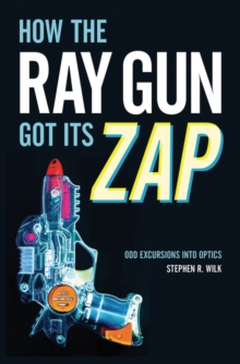 How the Ray Gun Got Its Zap : Odd Excursions into Optics, EPUB eBook