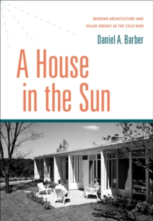 A House in the Sun : Modern Architecture and Solar Energy in the Cold War, EPUB eBook