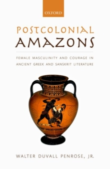 Postcolonial Amazons : Female Masculinity and Courage in Ancient Greek and Sanskrit Literature, Hardback Book