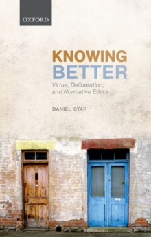 Knowing Better : Virtue, Deliberation, and Normative Ethics, Hardback Book