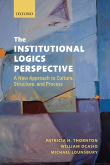 The Institutional Logics Perspective : A New Approach to Culture, Structure, and Process, Paperback Book