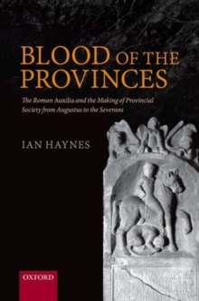 Blood of the Provinces : The Roman Auxilia and the Making of Provincial Society from Augustus to the Severans, Hardback Book