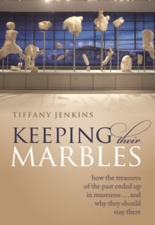 Keeping Their Marbles : How the Treasures of the Past Ended Up in Museums - And Why They Should Stay There, Hardback Book