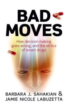 Bad Moves : How decision making goes wrong, and the ethics of smart drugs, Paperback / softback Book