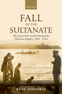 Fall of the Sultanate : The Great War and the End of the Ottoman Empire 1908-1922, Hardback Book