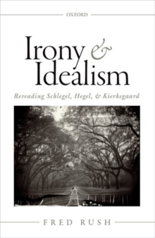 Irony and Idealism : Rereading Schlegel, Hegel, and Kierkegaard, Hardback Book