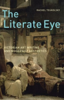 The Literate Eye : Victorian Art Writing and Modernist Aesthetics, Paperback / softback Book