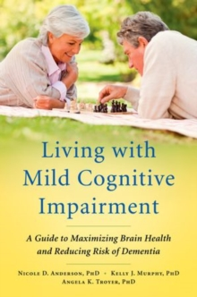 Living with Mild Cognitive Impairment : A Guide to Maximizing Brain Health and Reducing Risk of Dementia, Paperback Book