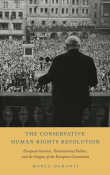 The Conservative Human Rights Revolution : European Identity, Transnational Politics, and the Origins of the European Convention, Hardback Book