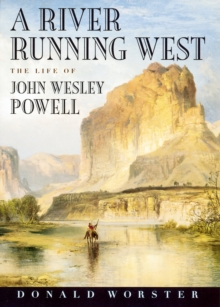 A River Running West : The Life of John Wesley Powell, EPUB eBook