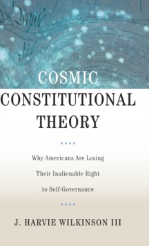 Cosmic Constitutional Theory : Why Americans Are Losing Their Inalienable Right to Self-Governance, Hardback Book