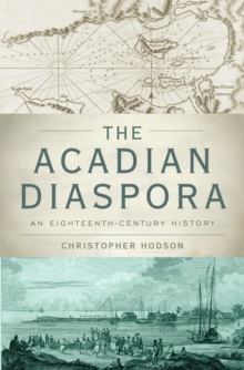 The Acadian Diaspora : An Eighteenth-Century History, PDF eBook