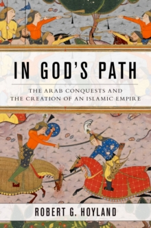 In God's Path : The Arab Conquests and the Creation of an Islamic Empire, PDF eBook