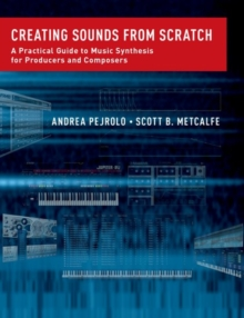 Creating Sounds from Scratch : A Practical Guide to Music Synthesis for Producers and Composers, Hardback Book