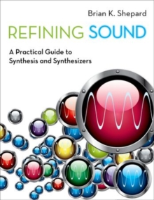 Refining Sound : A Practical Guide to Synthesis and Synthesizers, Paperback Book