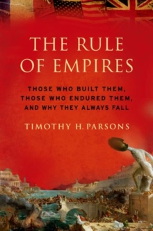 The Rule of Empires : Those Who Built Them, Those Who Endured Them, and Why They Always Fall, Paperback / softback Book