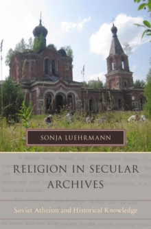 Religion in Secular Archives : Soviet Atheism and Historical Knowledge, Hardback Book