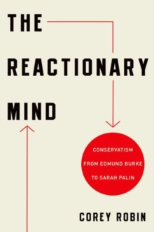 The Reactionary Mind : Conservatism from Edmund Burke to Sarah Palin, Paperback Book