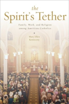 The Spirit's Tether : Family, Work, and Religion among American Catholics, Paperback Book
