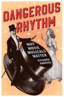 Dangerous Rhythm : Why Movie Musicals Matter, Hardback Book