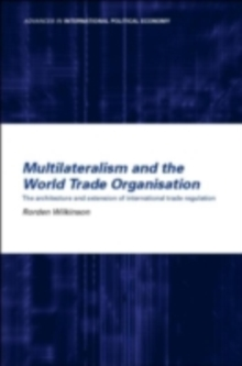 Multilateralism and the World Trade Organisation : The Architecture and Extension of International Trade Regulation, PDF eBook