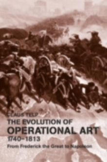 The Evolution of Operational Art, 1740-1813 : From Frederick the Great to Napoleon, PDF eBook