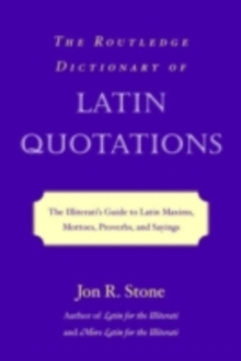 The Routledge Dictionary of Latin Quotations : The Illiterati's Guide to Latin Maxims, Mottoes, Proverbs, and Sayings, PDF eBook