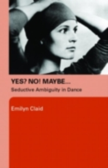 Yes? No! Maybe... : Seductive Ambiguity in Dance, PDF eBook
