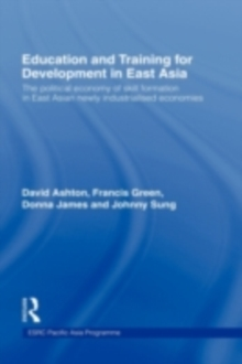 Education and Training for Development in East Asia : The Political Economy of Skill Formation in Newly Industrialised Economies, PDF eBook