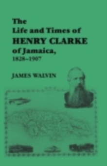 The Life and Times of Henry Clarke of Jamaica, 1828-1907, PDF eBook
