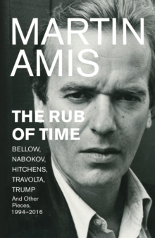 The Rub of Time : Bellow, Nabokov, Hitchens, Travolta, Trump. Essays and Reportage, 1994-2016, Hardback Book