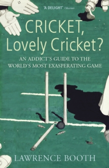 Cricket, Lovely Cricket? : An Addict's Guide to the World's Most Exasperating Game, Paperback / softback Book
