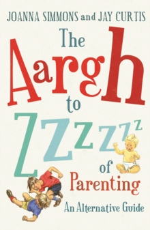 The Aargh to Zzzz of Parenting : An Alternative Guide, Paperback Book