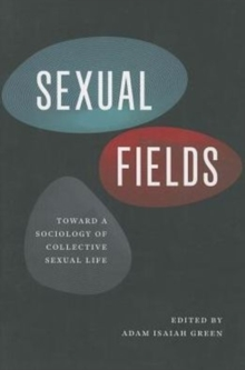 Sexual Fields : Toward a Sociology of Collective Sexual Life, Paperback Book