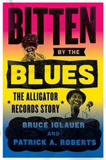 Bitten by the Blues : The Alligator Records Story, Hardback Book