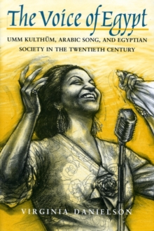 The Voice of Egypt : Umm Kulthum, Arabic Song and Egyptian Society in the Twentieth Century, Paperback / softback Book