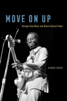 Move on Up : Chicago Soul Music and Black Cultural Power, Hardback Book