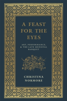 A Feast for the Eyes : Art, Performance, and the Late Medieval Banquet, Hardback Book