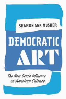 Democratic Art : The New Deal's Influence on American Culture, EPUB eBook